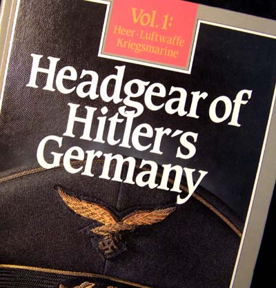 Headgear of Hitler's Germany - Heer, Luftwaffe, Kriegsmarine - Volume 1